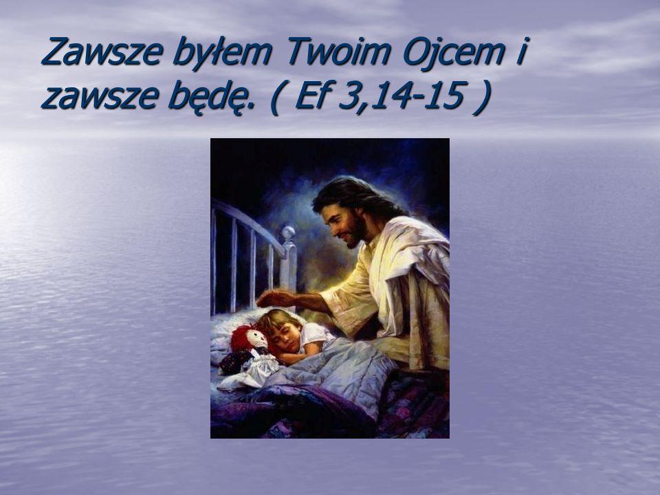 Zawsze byłem Twoim Ojcem i zawsze będę. ( Ef 3,14-15 )