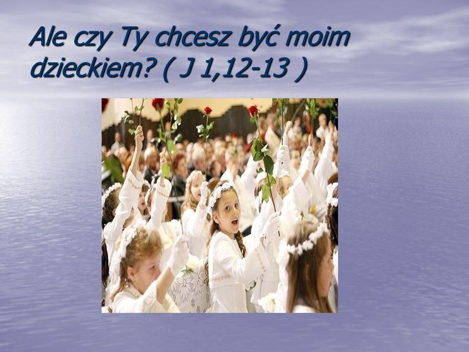 Ale czy Ty chcesz być moim dzieckiem ( J 1,12-13 )