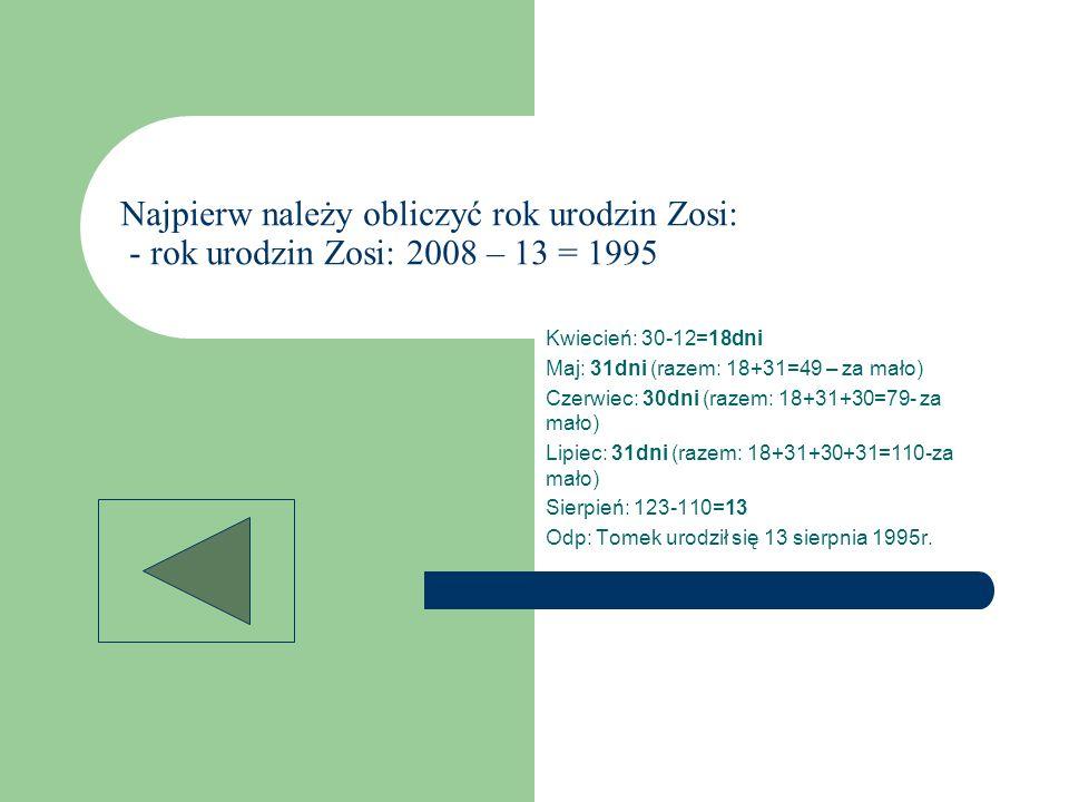 Najpierw należy obliczyć rok urodzin Zosi: - rok urodzin Zosi: 2008 – 13 = 1995