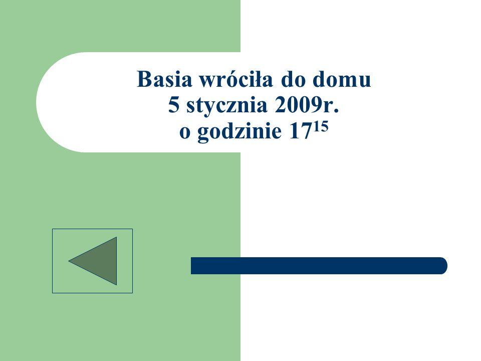 Basia wróciła do domu 5 stycznia 2009r. o godzinie 1715