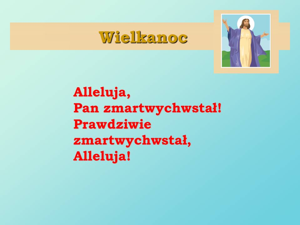 Wielkanoc Alleluja, Pan zmartwychwstał! Prawdziwie zmartwychwstał,