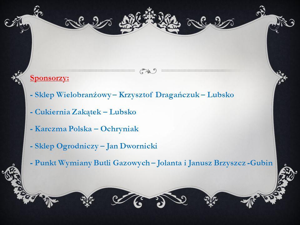 Sponsorzy: - Sklep Wielobranżowy – Krzysztof Dragańczuk – Lubsko - Cukiernia Zakątek – Lubsko - Karczma Polska – Ochryniak - Sklep Ogrodniczy – Jan Dwornicki - Punkt Wymiany Butli Gazowych – Jolanta i Janusz Brzyszcz -Gubin