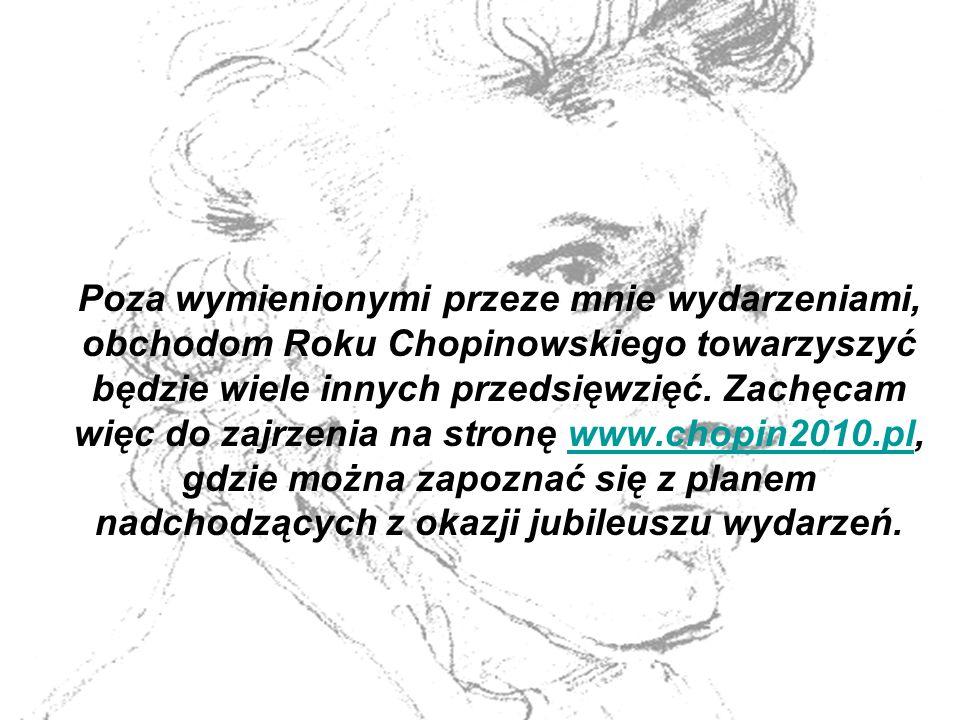 Poza wymienionymi przeze mnie wydarzeniami, obchodom Roku Chopinowskiego towarzyszyć będzie wiele innych przedsięwzięć.
