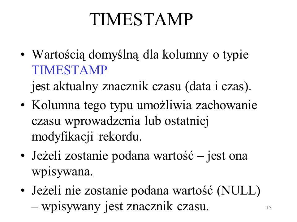 TIMESTAMP Wartością domyślną dla kolumny o typie TIMESTAMP jest aktualny znacznik czasu (data i czas).