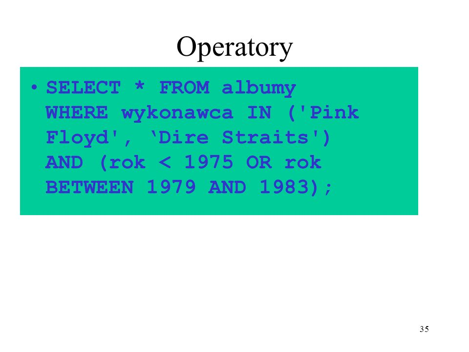Operatory SELECT * FROM albumy WHERE wykonawca IN ( Pink Floyd , 'Dire Straits ) AND (rok < 1975 OR rok BETWEEN 1979 AND 1983);