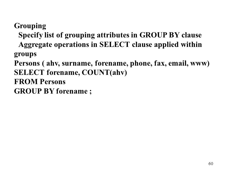 Grouping Specify list of grouping attributes in GROUP BY clause. Aggregate operations in SELECT clause applied within.
