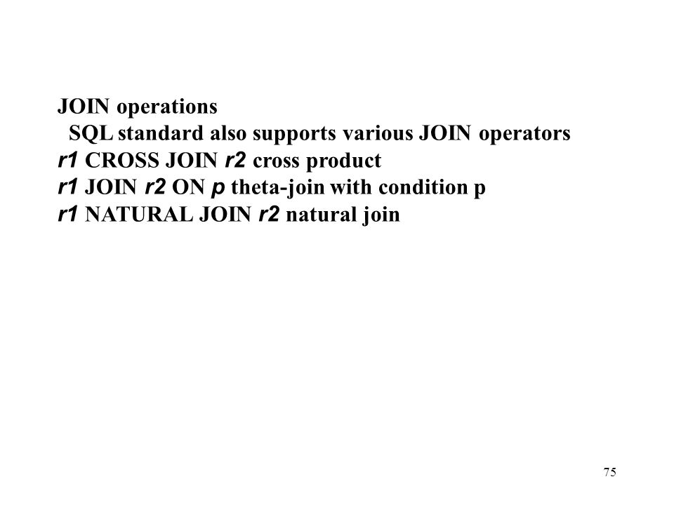 JOIN operations SQL standard also supports various JOIN operators. r1 CROSS JOIN r2 cross product.