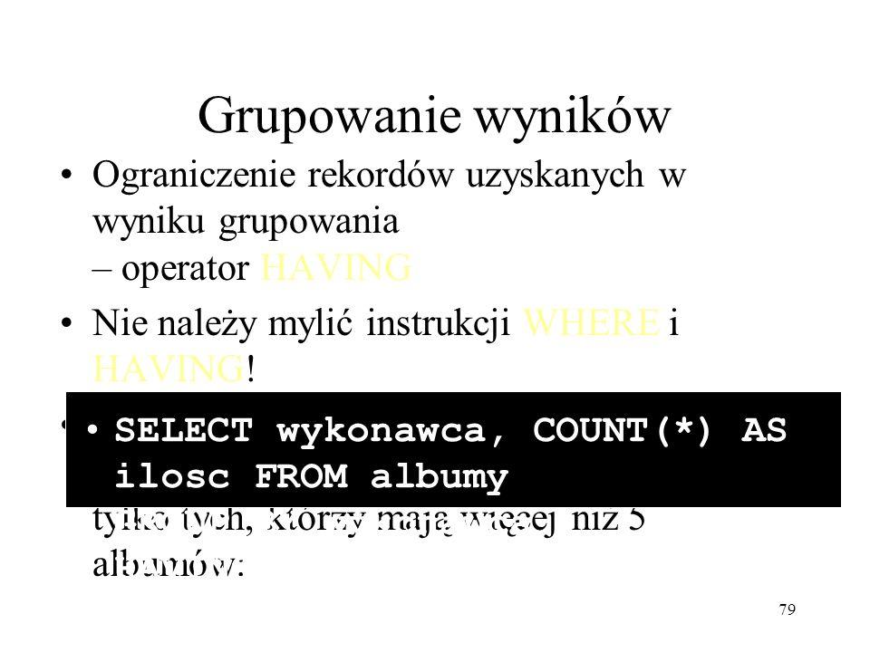 Grupowanie wyników Ograniczenie rekordów uzyskanych w wyniku grupowania – operator HAVING. Nie należy mylić instrukcji WHERE i HAVING!
