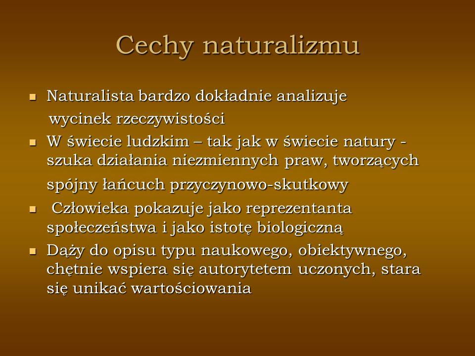 Cechy naturalizmu Naturalista bardzo dokładnie analizuje