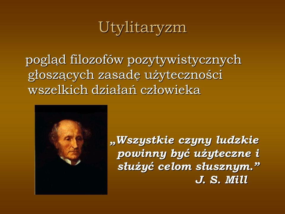 Utylitaryzm pogląd filozofów pozytywistycznych głoszących zasadę użyteczności wszelkich działań człowieka.