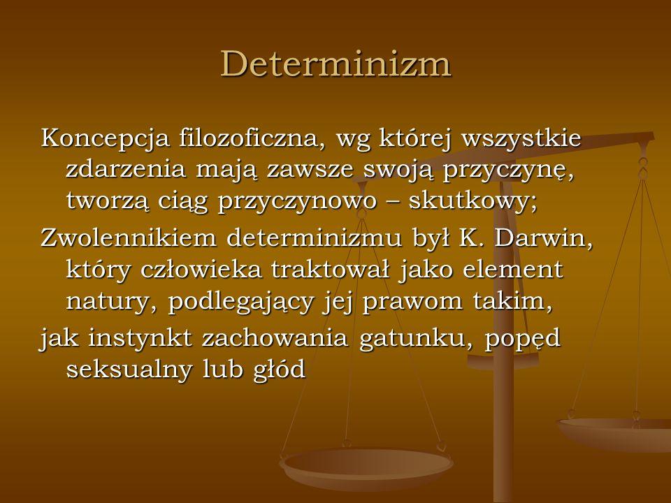 Determinizm Koncepcja filozoficzna, wg której wszystkie zdarzenia mają zawsze swoją przyczynę, tworzą ciąg przyczynowo – skutkowy;