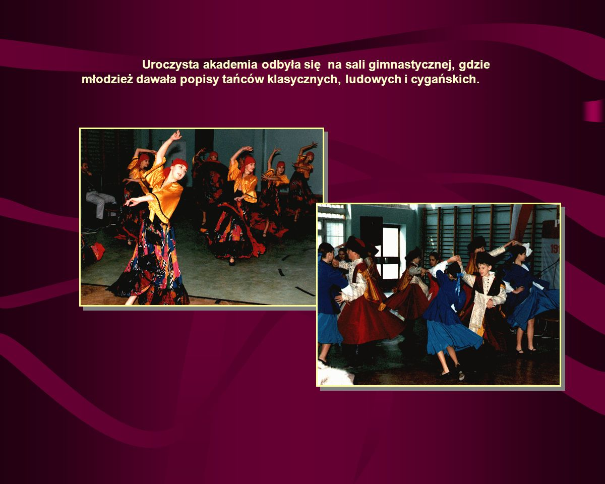 Uroczysta akademia odbyła się na sali gimnastycznej, gdzie młodzież dawała popisy tańców klasycznych, ludowych i cygańskich.