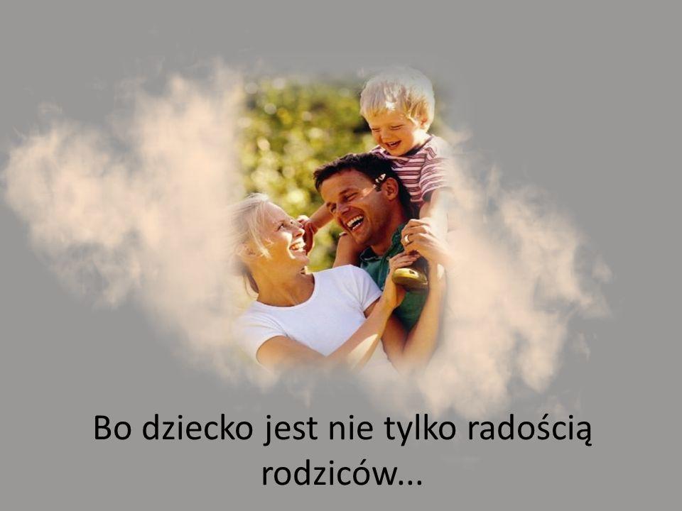 Bo dziecko jest nie tylko radością rodziców...
