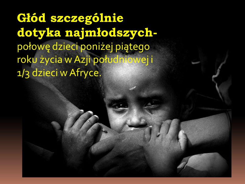 Głód szczególnie dotyka najmłodszych- połowę dzieci poniżej piątego roku życia w Azji południowej i 1/3 dzieci w Afryce.