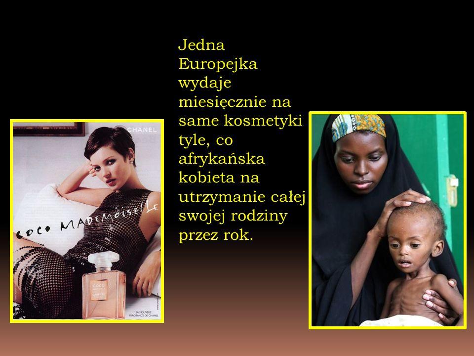 Jedna Europejka wydaje miesięcznie na same kosmetyki tyle, co afrykańska kobieta na utrzymanie całej swojej rodziny przez rok.