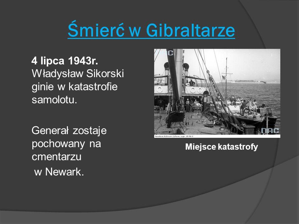 Śmierć w Gibraltarze 4 lipca 1943r. Władysław Sikorski ginie w katastrofie samolotu. Generał zostaje pochowany na cmentarzu w Newark.