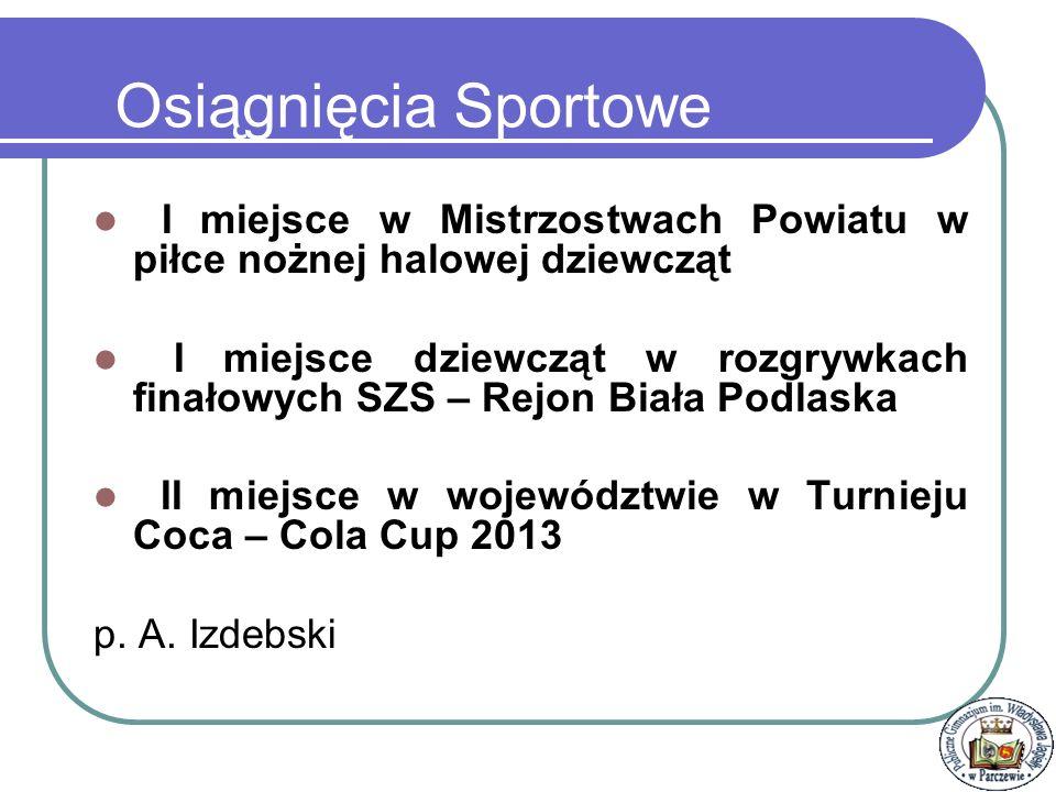 Osiągnięcia Sportowe I miejsce w Mistrzostwach Powiatu w piłce nożnej halowej dziewcząt.