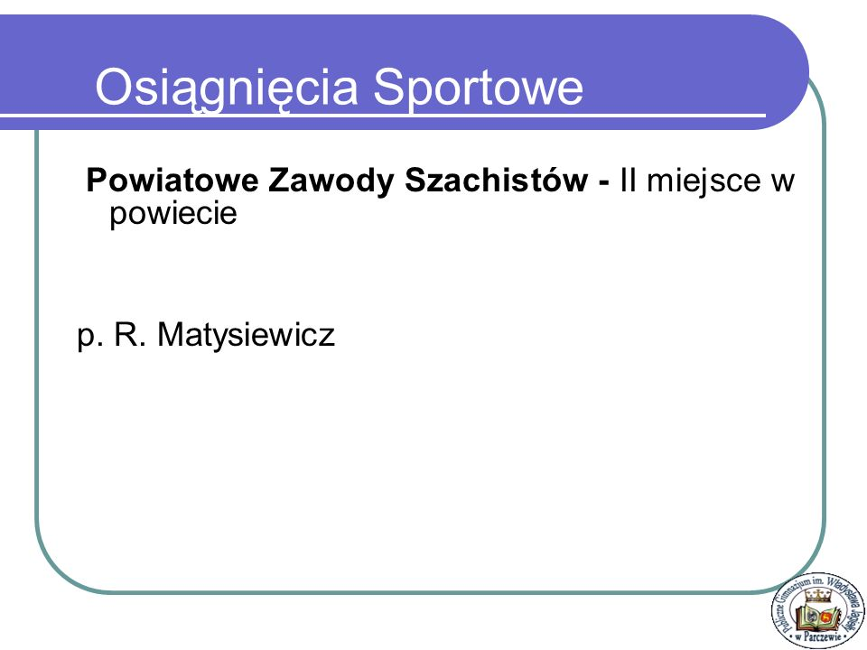 Osiągnięcia Sportowe Powiatowe Zawody Szachistów - II miejsce w powiecie p. R. Matysiewicz