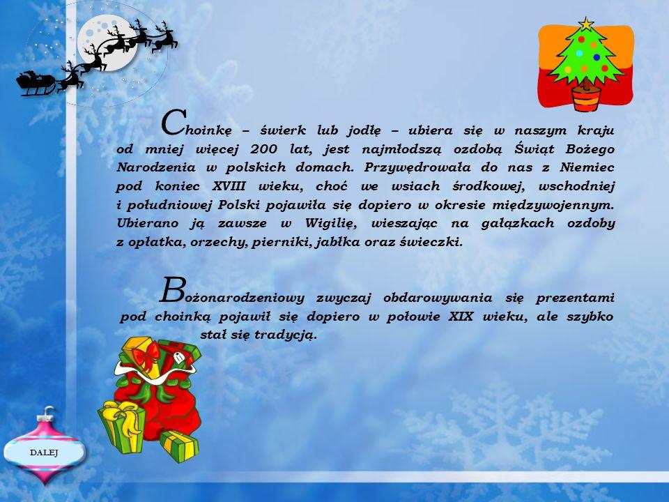 Choinkę – świerk lub jodłę – ubiera się w naszym kraju od mniej więcej 200 lat, jest najmłodszą ozdobą Świąt Bożego Narodzenia w polskich domach. Przywędrowała do nas z Niemiec pod koniec XVIII wieku, choć we wsiach środkowej, wschodniej i południowej Polski pojawiła się dopiero w okresie międzywojennym. Ubierano ją zawsze w Wigilię, wieszając na gałązkach ozdoby z opłatka, orzechy, pierniki, jabłka oraz świeczki.