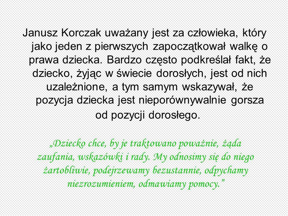 Janusz Korczak uważany jest za człowieka, który jako jeden z pierwszych zapoczątkował walkę o prawa dziecka. Bardzo często podkreślał fakt, że dziecko, żyjąc w świecie dorosłych, jest od nich uzależnione, a tym samym wskazywał, że pozycja dziecka jest nieporównywalnie gorsza od pozycji dorosłego.