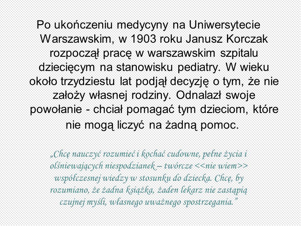 Po ukończeniu medycyny na Uniwersytecie Warszawskim, w 1903 roku Janusz Korczak rozpoczął pracę w warszawskim szpitalu dziecięcym na stanowisku pediatry. W wieku około trzydziestu lat podjął decyzję o tym, że nie założy własnej rodziny. Odnalazł swoje powołanie - chciał pomagać tym dzieciom, które nie mogą liczyć na żadną pomoc.