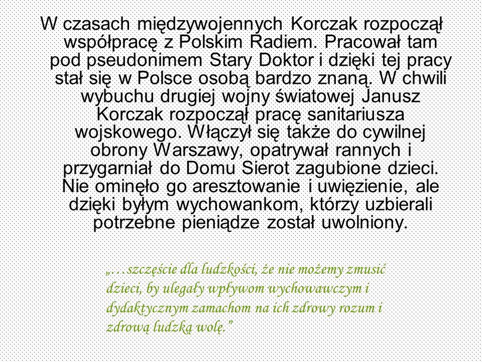 W czasach międzywojennych Korczak rozpoczął współpracę z Polskim Radiem. Pracował tam pod pseudonimem Stary Doktor i dzięki tej pracy stał się w Polsce osobą bardzo znaną. W chwili wybuchu drugiej wojny światowej Janusz Korczak rozpoczął pracę sanitariusza wojskowego. Włączył się także do cywilnej obrony Warszawy, opatrywał rannych i przygarniał do Domu Sierot zagubione dzieci. Nie ominęło go aresztowanie i uwięzienie, ale dzięki byłym wychowankom, którzy uzbierali potrzebne pieniądze został uwolniony.