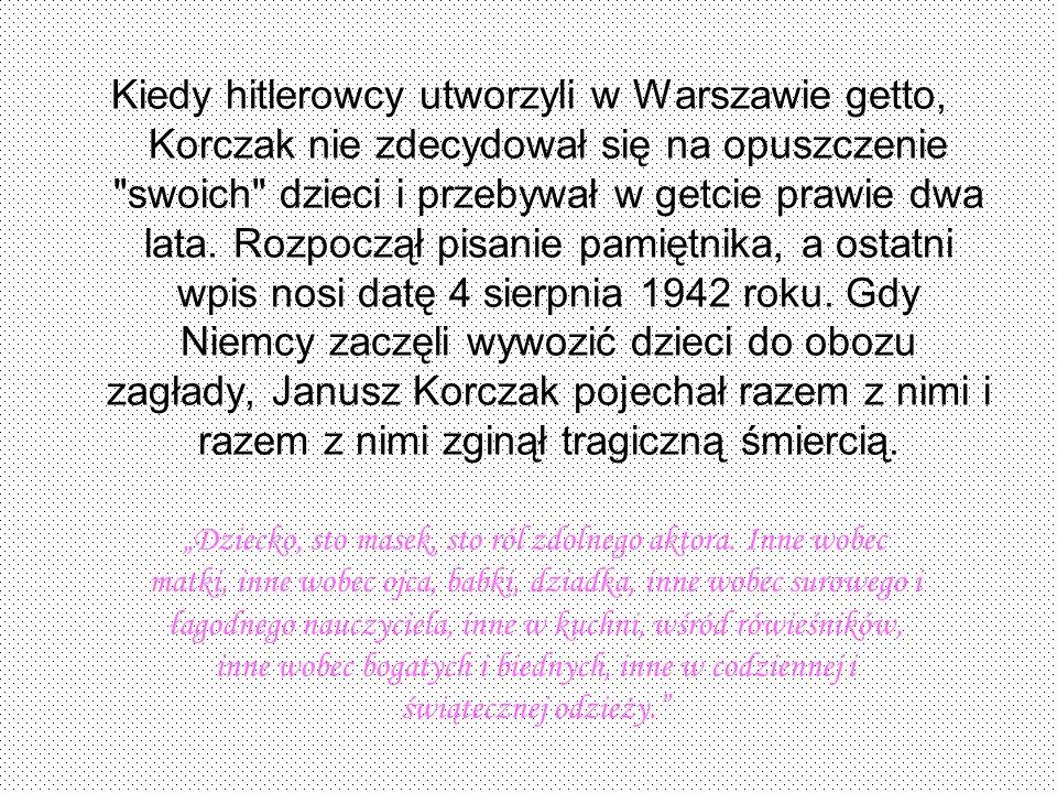 Kiedy hitlerowcy utworzyli w Warszawie getto, Korczak nie zdecydował się na opuszczenie swoich dzieci i przebywał w getcie prawie dwa lata. Rozpoczął pisanie pamiętnika, a ostatni wpis nosi datę 4 sierpnia 1942 roku. Gdy Niemcy zaczęli wywozić dzieci do obozu zagłady, Janusz Korczak pojechał razem z nimi i razem z nimi zginął tragiczną śmiercią.