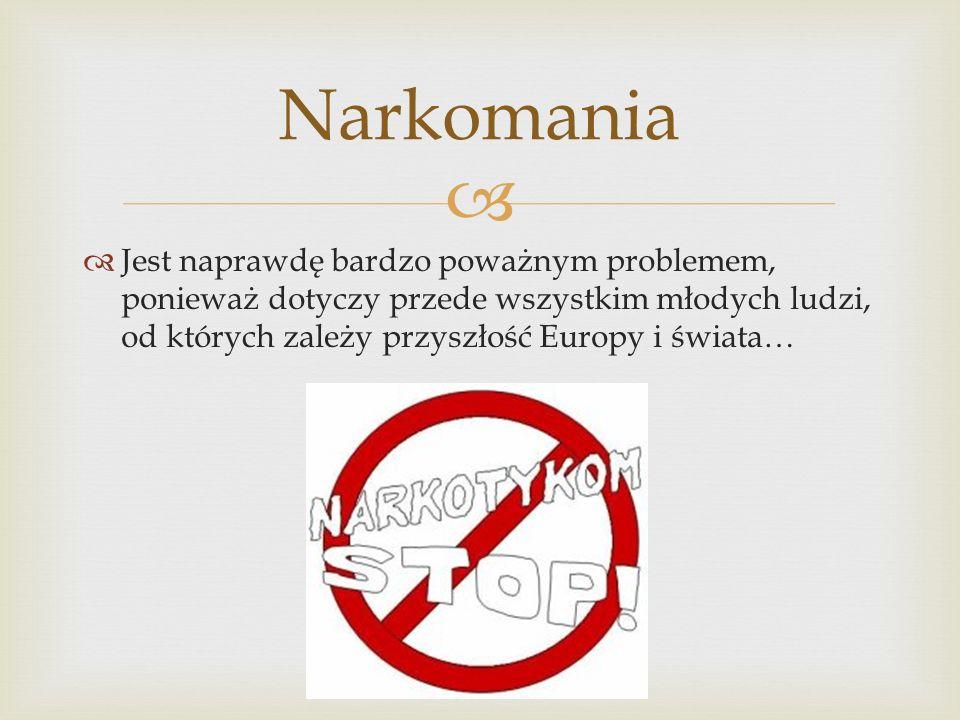 Narkomania Jest naprawdę bardzo poważnym problemem, ponieważ dotyczy przede wszystkim młodych ludzi, od których zależy przyszłość Europy i świata…