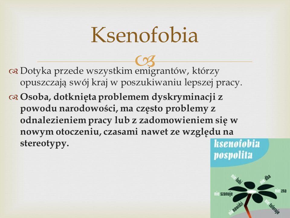 Ksenofobia Dotyka przede wszystkim emigrantów, którzy opuszczają swój kraj w poszukiwaniu lepszej pracy.