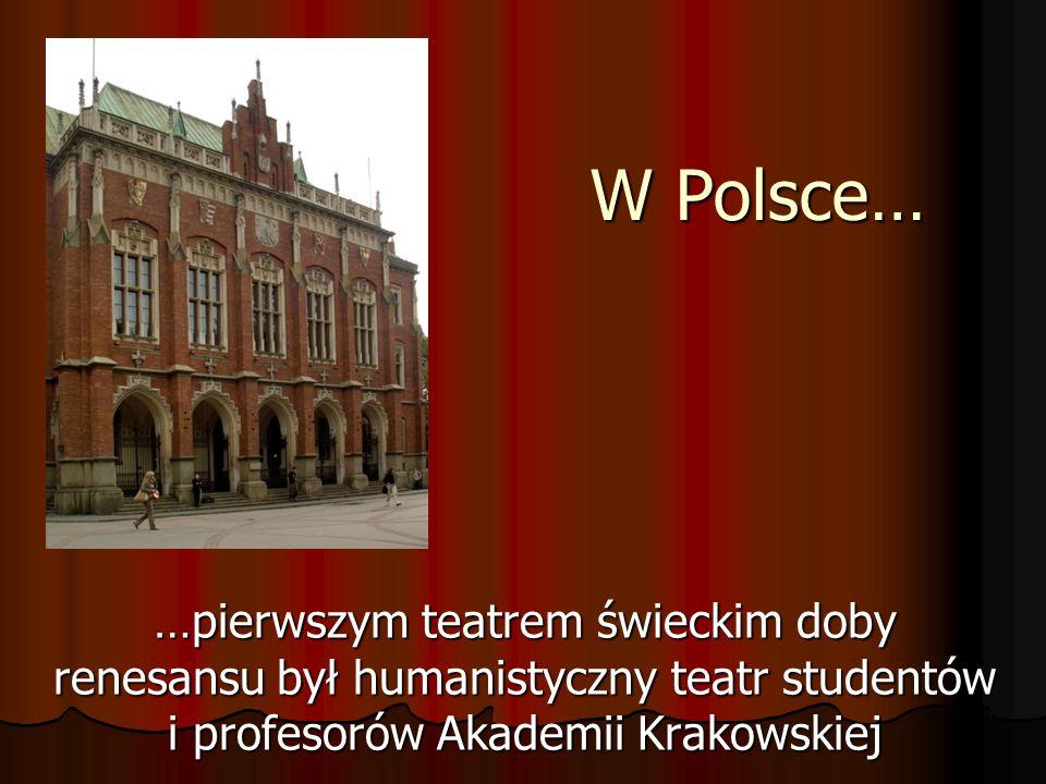 W Polsce… …pierwszym teatrem świeckim doby renesansu był humanistyczny teatr studentów i profesorów Akademii Krakowskiej.