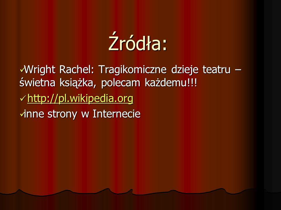 Źródła: Wright Rachel: Tragikomiczne dzieje teatru – świetna książka, polecam każdemu!!! http://pl.wikipedia.org.