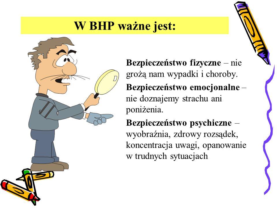 W BHP ważne jest:Bezpieczeństwo fizyczne – nie grożą nam wypadki i choroby. Bezpieczeństwo emocjonalne – nie doznajemy strachu ani poniżenia.