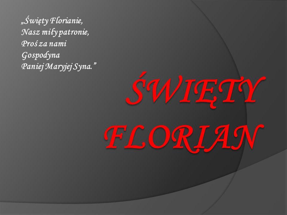 """""""Święty Florianie, Nasz miły patronie, Proś za nami Gospodyna Paniej Maryjej Syna."""