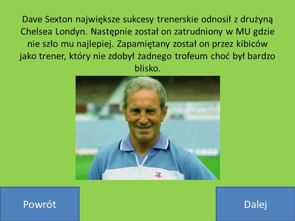 Dave Sexton największe sukcesy trenerskie odnosił z drużyną Chelsea Londyn. Następnie został on zatrudniony w MU gdzie nie szło mu najlepiej. Zapamiętany został on przez kibiców jako trener, który nie zdobył żadnego trofeum choć był bardzo blisko.