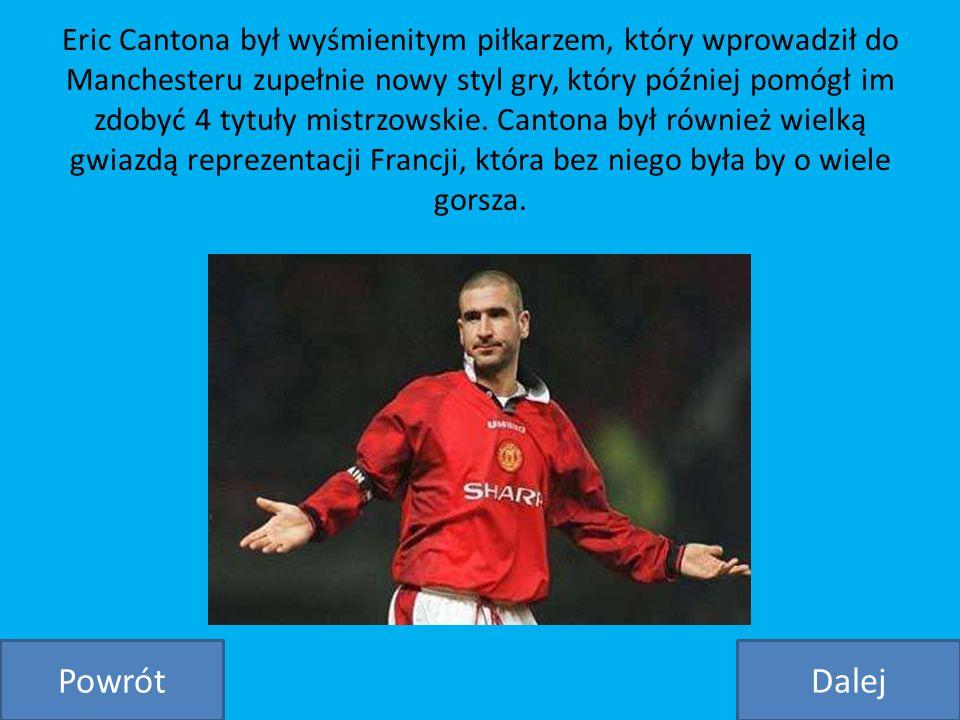 Eric Cantona był wyśmienitym piłkarzem, który wprowadził do Manchesteru zupełnie nowy styl gry, który później pomógł im zdobyć 4 tytuły mistrzowskie. Cantona był również wielką gwiazdą reprezentacji Francji, która bez niego była by o wiele gorsza.