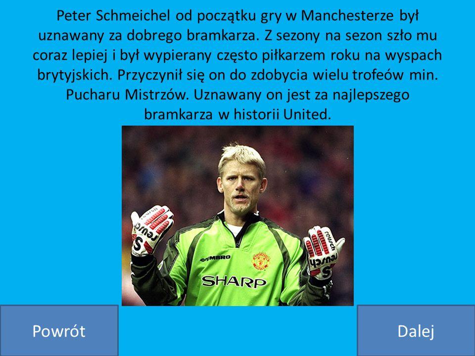 Peter Schmeichel od początku gry w Manchesterze był uznawany za dobrego bramkarza. Z sezony na sezon szło mu coraz lepiej i był wypierany często piłkarzem roku na wyspach brytyjskich. Przyczynił się on do zdobycia wielu trofeów min. Pucharu Mistrzów. Uznawany on jest za najlepszego bramkarza w historii United.