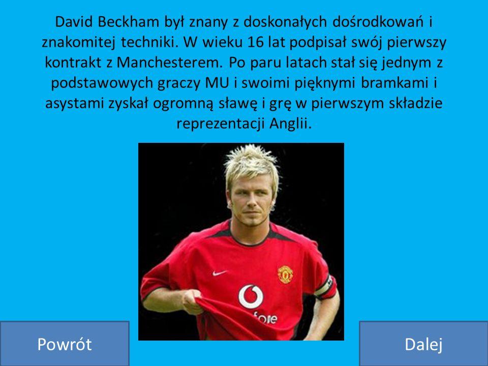 David Beckham był znany z doskonałych dośrodkowań i znakomitej techniki. W wieku 16 lat podpisał swój pierwszy kontrakt z Manchesterem. Po paru latach stał się jednym z podstawowych graczy MU i swoimi pięknymi bramkami i asystami zyskał ogromną sławę i grę w pierwszym składzie reprezentacji Anglii.