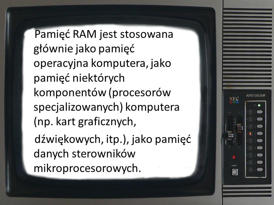 Pamięć RAM jest stosowana głównie jako pamięć operacyjna komputera, jako pamięć niektórych komponentów (procesorów specjalizowanych) komputera (np. kart graficznych,