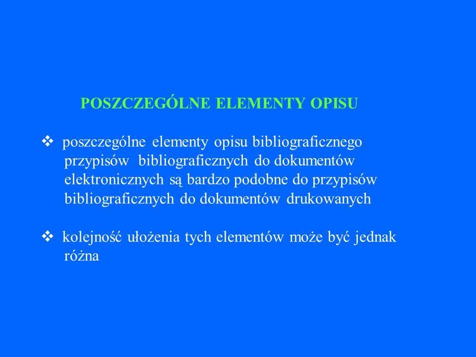 POSZCZEGÓLNE ELEMENTY OPISU v poszczególne elementy opisu bibliograficznego przypisów bibliograficznych do dokumentów elektronicznych są bardzo podobne do przypisów bibliograficznych do dokumentów drukowanych v kolejność ułożenia tych elementów może być jednak różna
