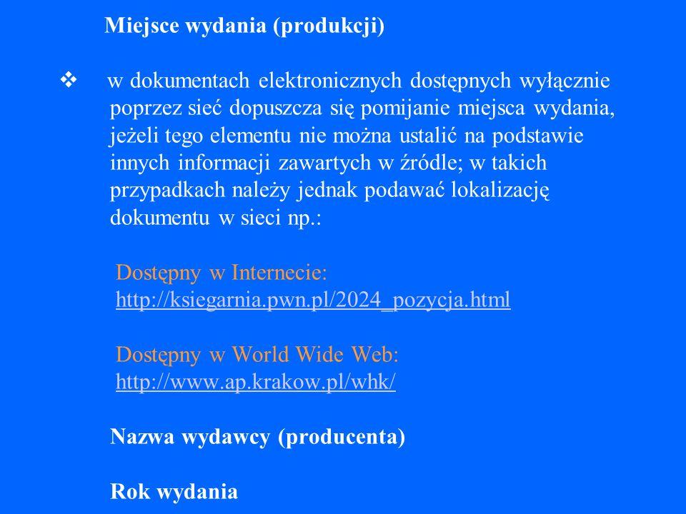 Miejsce wydania (produkcji) v w dokumentach elektronicznych dostępnych wyłącznie poprzez sieć dopuszcza się pomijanie miejsca wydania, jeżeli tego elementu nie można ustalić na podstawie innych informacji zawartych w źródle; w takich przypadkach należy jednak podawać lokalizację dokumentu w sieci np.: Dostępny w Internecie: http://ksiegarnia.pwn.pl/2024_pozycja.html Dostępny w World Wide Web: http://www.ap.krakow.pl/whk/ Nazwa wydawcy (producenta) Rok wydania
