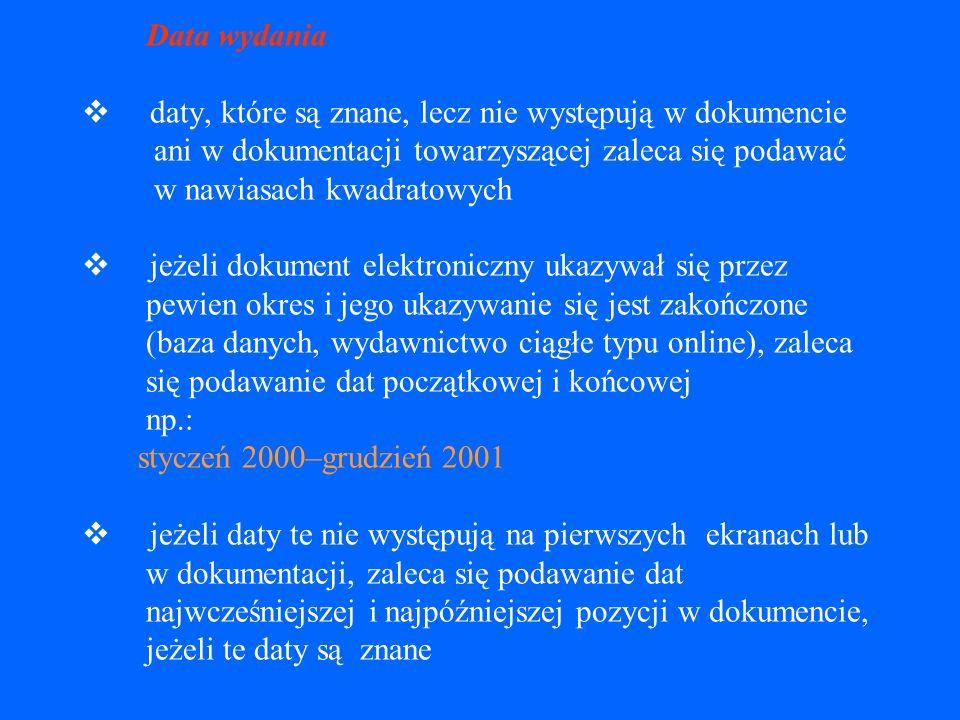 Data wydania v daty, które są znane, lecz nie występują w dokumencie ani w dokumentacji towarzyszącej zaleca się podawać w nawiasach kwadratowych v jeżeli dokument elektroniczny ukazywał się przez pewien okres i jego ukazywanie się jest zakończone (baza danych, wydawnictwo ciągłe typu online), zaleca się podawanie dat początkowej i końcowej np.: styczeń 2000–grudzień 2001 v jeżeli daty te nie występują na pierwszych ekranach lub w dokumentacji, zaleca się podawanie dat najwcześniejszej i najpóźniejszej pozycji w dokumencie, jeżeli te daty są znane