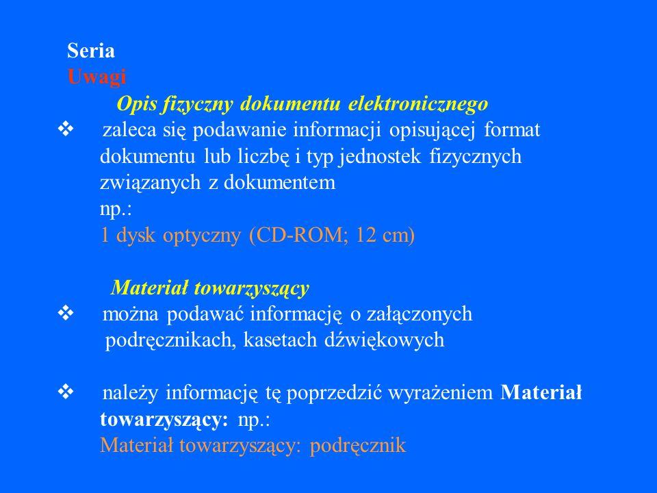 Seria Uwagi Opis fizyczny dokumentu elektronicznego v zaleca się podawanie informacji opisującej format dokumentu lub liczbę i typ jednostek fizycznych związanych z dokumentem np.: 1 dysk optyczny (CD-ROM; 12 cm) Materiał towarzyszący v można podawać informację o załączonych podręcznikach, kasetach dźwiękowych v należy informację tę poprzedzić wyrażeniem Materiał towarzyszący: np.: Materiał towarzyszący: podręcznik