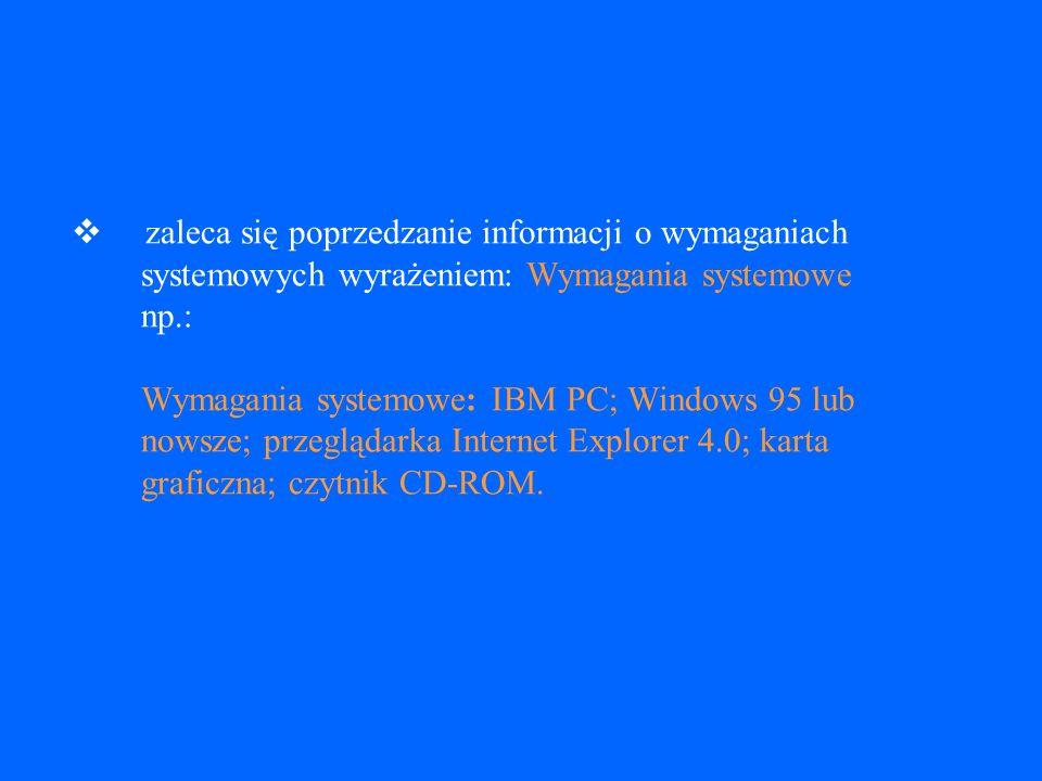 v zaleca się poprzedzanie informacji o wymaganiach systemowych wyrażeniem: Wymagania systemowe np.: Wymagania systemowe: IBM PC; Windows 95 lub nowsze; przeglądarka Internet Explorer 4.0; karta graficzna; czytnik CD-ROM.