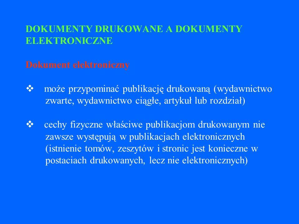 DOKUMENTY DRUKOWANE A DOKUMENTY ELEKTRONICZNE Dokument elektroniczny v może przypominać publikację drukowaną (wydawnictwo zwarte, wydawnictwo ciągłe, artykuł lub rozdział) v cechy fizyczne właściwe publikacjom drukowanym nie zawsze występują w publikacjach elektronicznych (istnienie tomów, zeszytów i stronic jest konieczne w postaciach drukowanych, lecz nie elektronicznych)