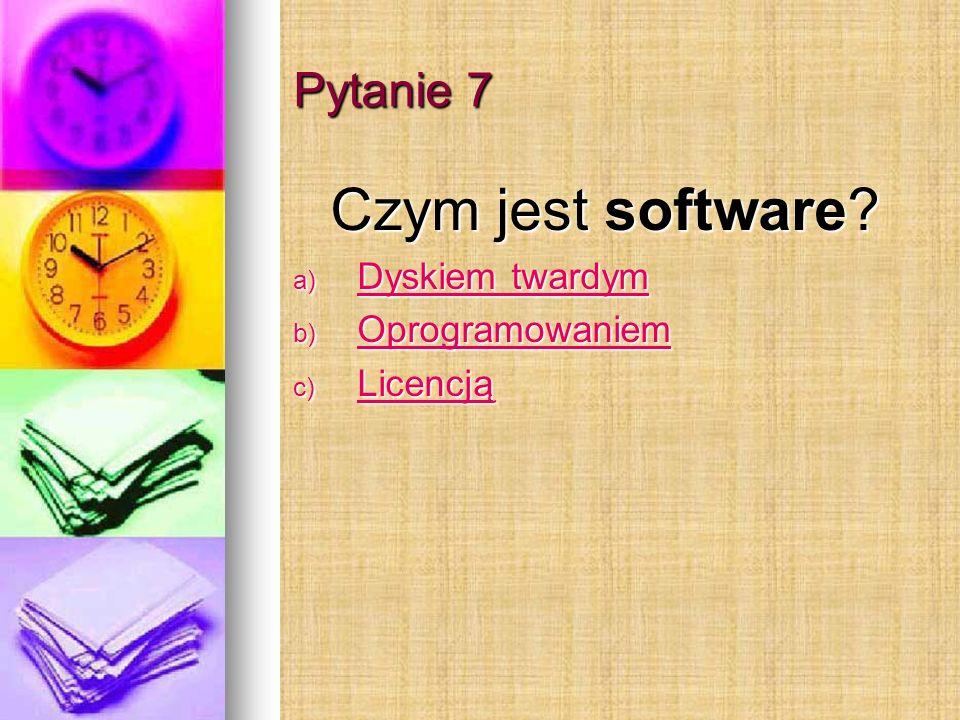 Pytanie 7 Czym jest software Dyskiem twardym Oprogramowaniem Licencją