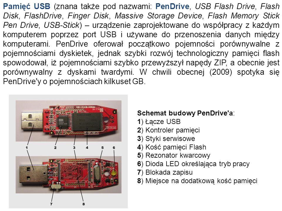 Pamięć USB (znana także pod nazwami: PenDrive, USB Flash Drive, Flash Disk, FlashDrive, Finger Disk, Massive Storage Device, Flash Memory Stick Pen Drive, USB-Stick) – urządzenie zaprojektowane do współpracy z każdym komputerem poprzez port USB i używane do przenoszenia danych między komputerami. PenDrive oferował początkowo pojemności porównywalne z pojemnościami dyskietek, jednak szybki rozwój technologiczny pamięci flash spowodował, iż pojemnościami szybko przewyższył napędy ZIP, a obecnie jest porównywalny z dyskami twardymi. W chwili obecnej (2009) spotyka się PenDrive y o pojemnościach kilkuset GB.