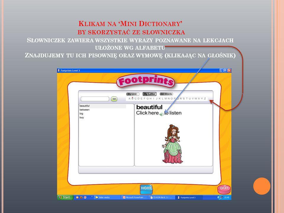 Klikam na 'Mini Dictionary' by skorzystać ze słowniczka Słowniczek zawiera wszystkie wyrazy poznawane na lekcjach ułożone wg alfabetu Znajdujemy tu ich pisownię oraz wymowę (klikając na głośnik)