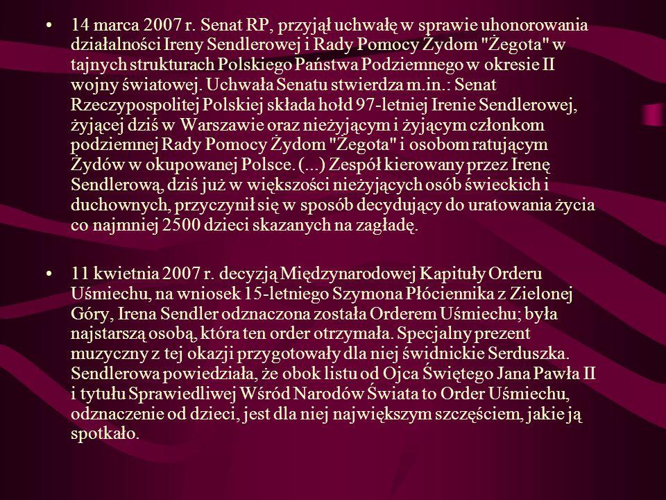 14 marca 2007 r. Senat RP, przyjął uchwałę w sprawie uhonorowania działalności Ireny Sendlerowej i Rady Pomocy Żydom Żegota w tajnych strukturach Polskiego Państwa Podziemnego w okresie II wojny światowej. Uchwała Senatu stwierdza m.in.: Senat Rzeczypospolitej Polskiej składa hołd 97-letniej Irenie Sendlerowej, żyjącej dziś w Warszawie oraz nieżyjącym i żyjącym członkom podziemnej Rady Pomocy Żydom Żegota i osobom ratującym Żydów w okupowanej Polsce. (...) Zespół kierowany przez Irenę Sendlerową, dziś już w większości nieżyjących osób świeckich i duchownych, przyczynił się w sposób decydujący do uratowania życia co najmniej 2500 dzieci skazanych na zagładę.