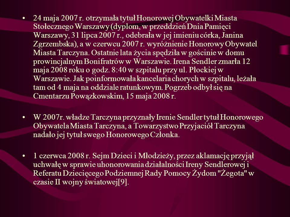 24 maja 2007 r. otrzymała tytuł Honorowej Obywatelki Miasta Stołecznego Warszawy (dyplom, w przeddzień Dnia Pamięci Warszawy, 31 lipca 2007 r., odebrała w jej imieniu córka, Janina Zgrzembska), a w czerwcu 2007 r. wyróżnienie Honorowy Obywatel Miasta Tarczyna. Ostatnie lata życia spędziła w gościnie w domu prowincjalnym Bonifratrów w Warszawie. Irena Sendler zmarła 12 maja 2008 roku o godz. 8:40 w szpitalu przy ul. Płockiej w Warszawie. Jak poinformowała kancelaria chorych w szpitalu, leżała tam od 4 maja na oddziale ratunkowym. Pogrzeb odbył się na Cmentarzu Powązkowskim, 15 maja 2008 r.
