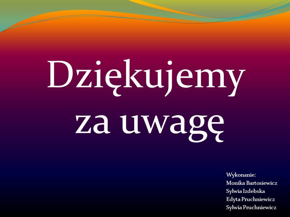 Dziękujemy za uwagę Wykonanie: Monika Bartosiewicz Sylwia Izdebska Edyta Pruchniewicz Sylwia Pruchniewicz